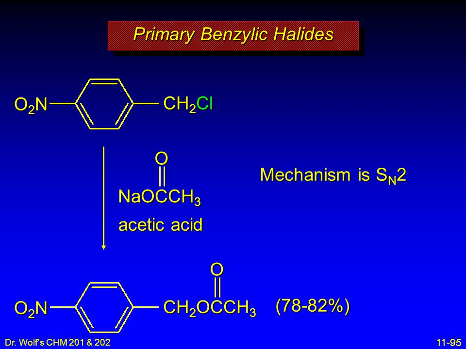 11-95 Dr. Wolf's CHM 201 & 202 Primary Benzylic Halides acetic acid CH 2 Cl O2NO2NO2NO2N NaOCCH 3 O CH 2 OCCH 3 O2NO2NO2NO2NO Mechanism is S N 2 (78-8