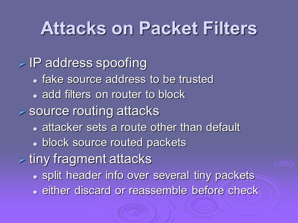 Attacks on Packet Filters  IP address spoofing fake source address to be trusted fake source address to be trusted add filters on router to block add
