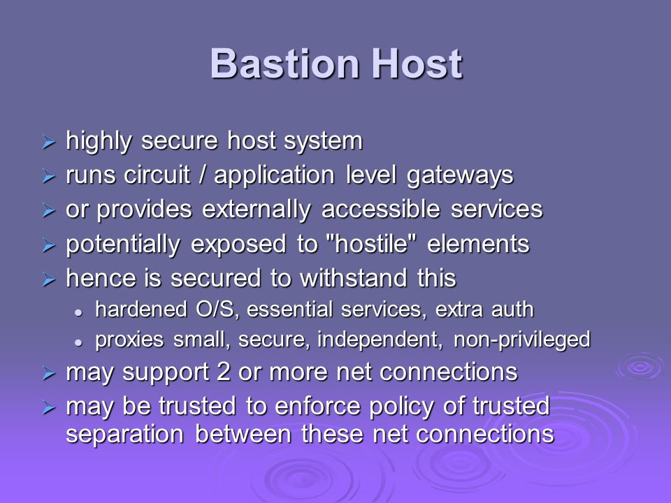 Bastion Host  highly secure host system  runs circuit / application level gateways  or provides externally accessible services  potentially expose