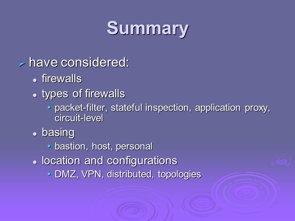 Summary  have considered: firewalls firewalls types of firewalls types of firewalls packet-filter, stateful inspection, application proxy, circuit-le