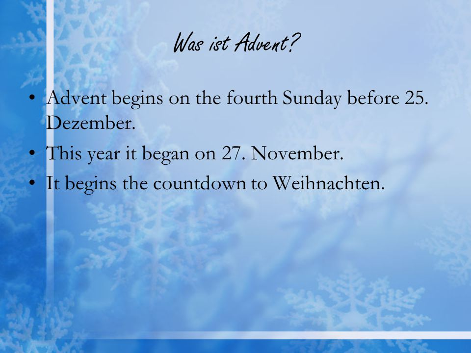Was ist Advent? Advent begins on the fourth Sunday before 25. Dezember. This year it began on 27. November. It begins the countdown to Weihnachten.