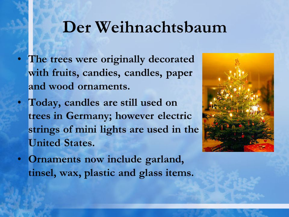 Der Weihnachtsbaum The trees were originally decorated with fruits, candies, candles, paper and wood ornaments. Today, candles are still used on trees