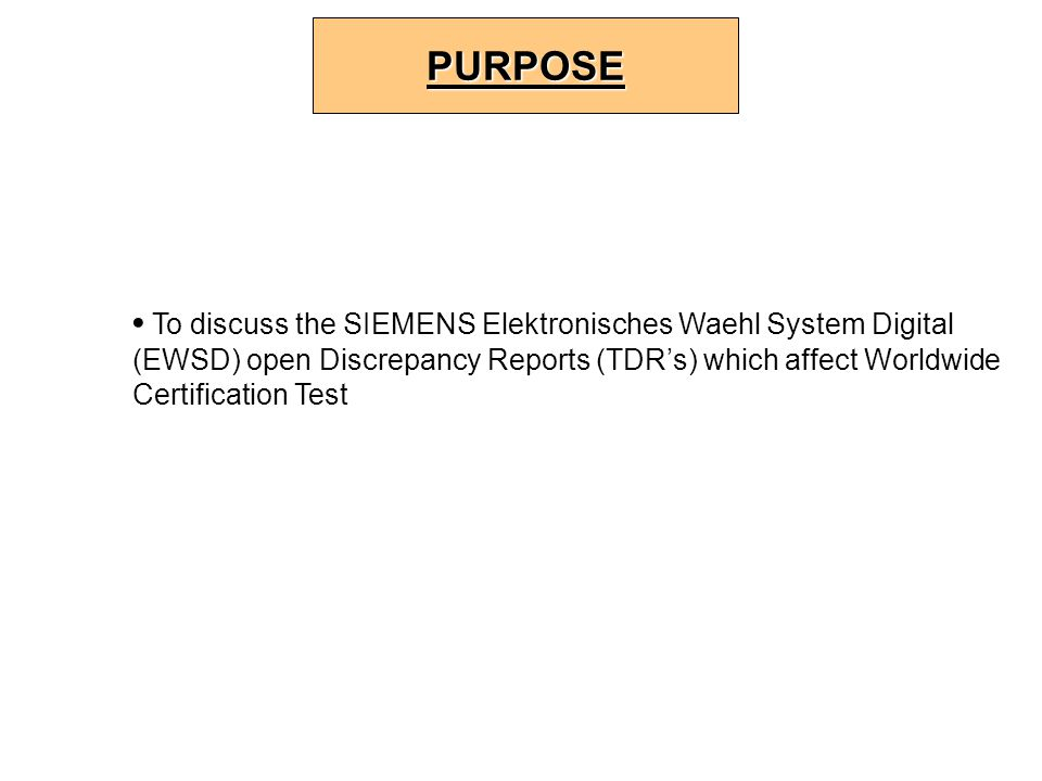 To discuss the SIEMENS Elektronisches Waehl System Digital (EWSD) open Discrepancy Reports (TDR's) which affect Worldwide Certification Test PURPOSE