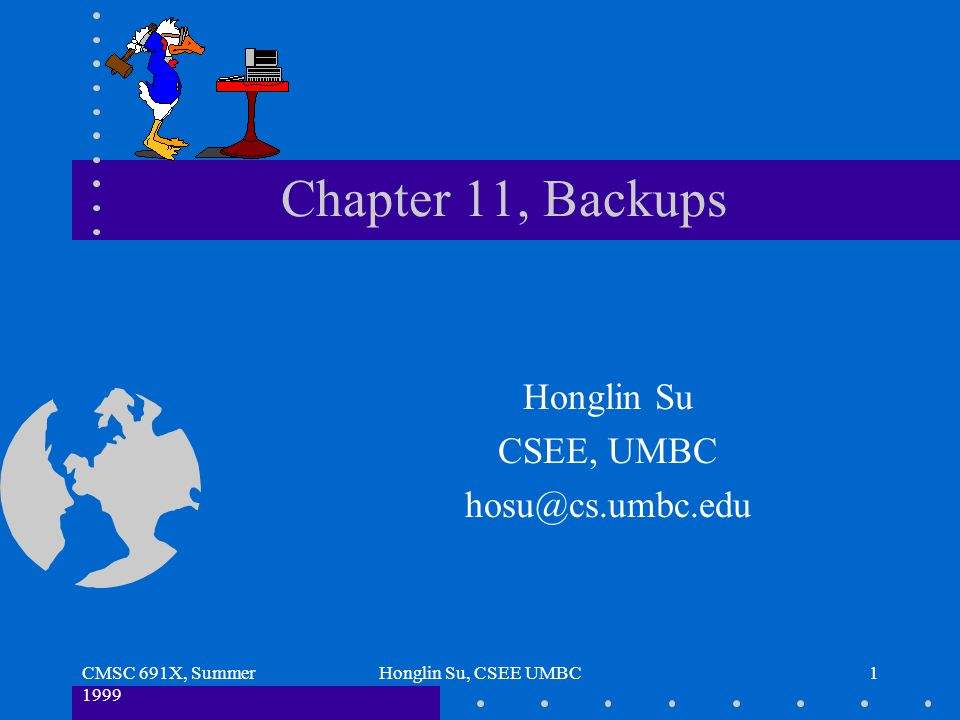 CMSC 691X, Summer 1999 Honglin Su, CSEE UMBC1 Chapter 11, Backups Honglin Su CSEE, UMBC hosu@cs.umbc.edu