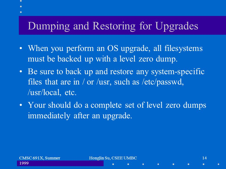 CMSC 691X, Summer 1999 Honglin Su, CSEE UMBC14 Dumping and Restoring for Upgrades When you perform an OS upgrade, all filesystems must be backed up wi