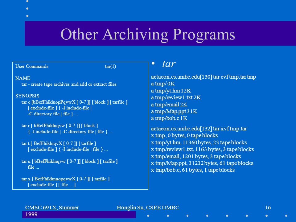 CMSC 691X, Summer 1999 Honglin Su, CSEE UMBC16 Other Archiving Programs tar User Commands tar(1) NAME tar - create tape archives and add or extract fi