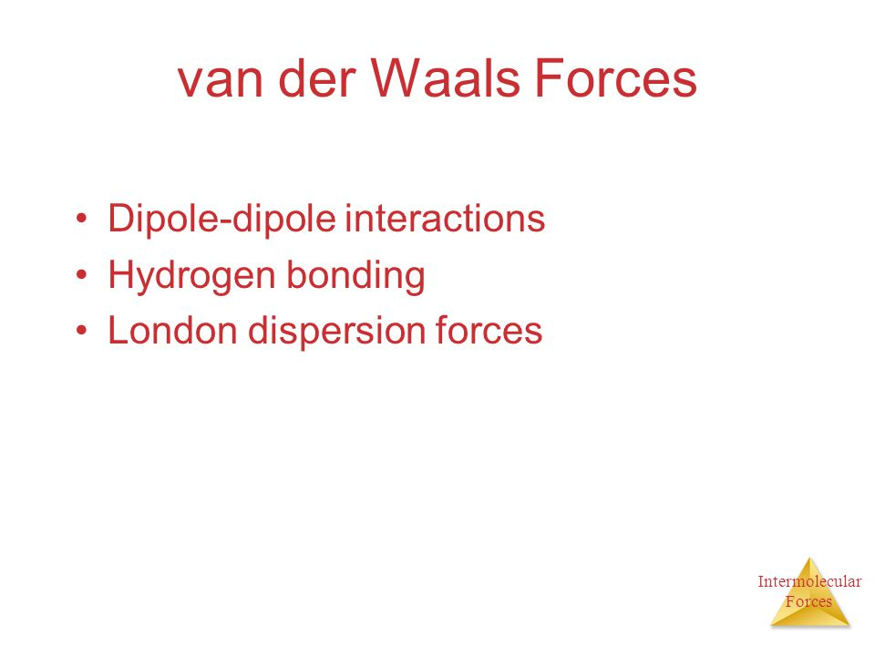 Intermolecular Forces van der Waals Forces Dipole-dipole interactions Hydrogen bonding London dispersion forces