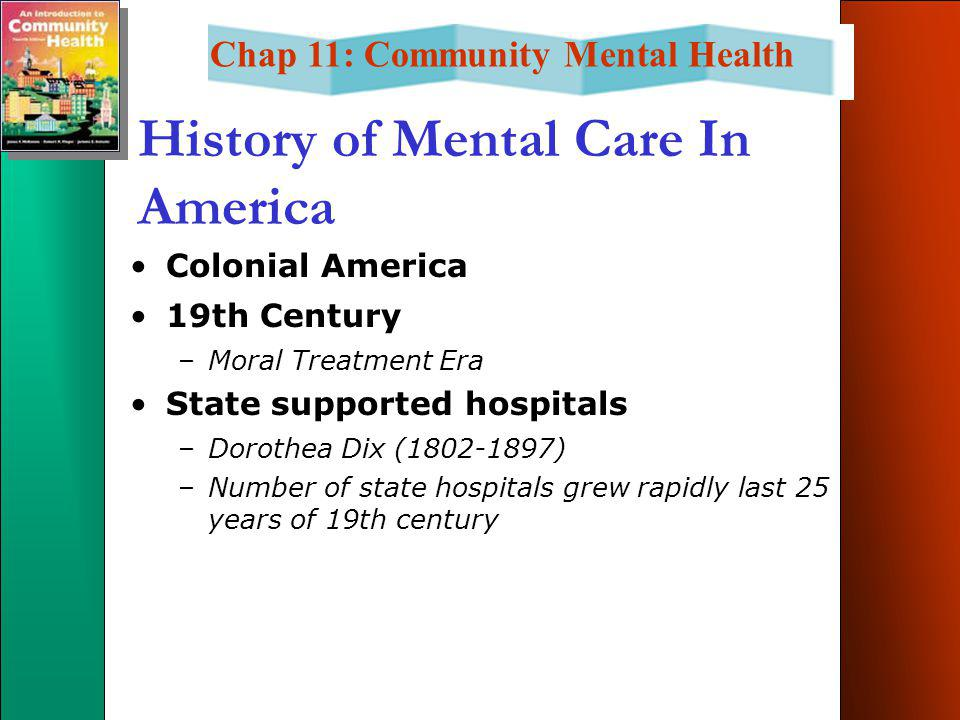 Chap 11: Community Mental Health History of Mental Care In America Colonial America 19th Century –Moral Treatment Era State supported hospitals –Dorothea Dix (1802-1897) –Number of state hospitals grew rapidly last 25 years of 19th century