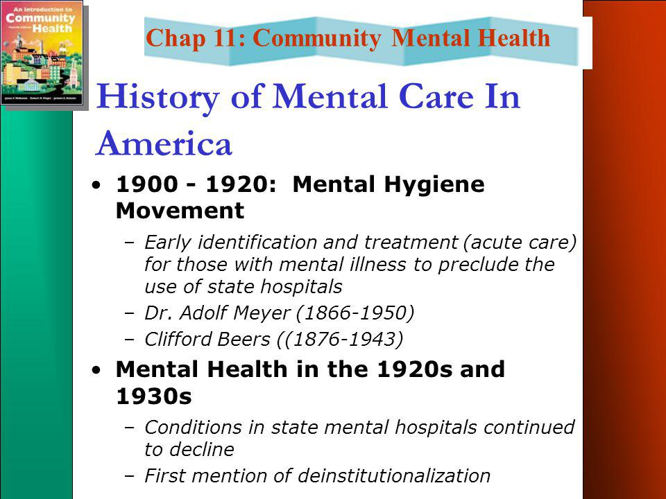 Chap 11: Community Mental Health History of Mental Care In America 1900 - 1920: Mental Hygiene Movement –Early identification and treatment (acute care) for those with mental illness to preclude the use of state hospitals –Dr.