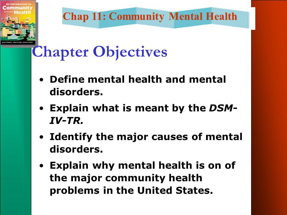 Chap 11: Community Mental Health Chapter Objectives Define mental health and mental disorders.