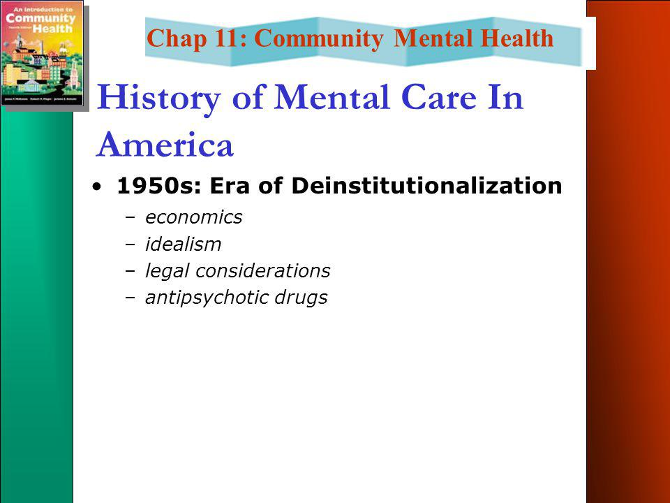 Chap 11: Community Mental Health History of Mental Care In America 1950s: Era of Deinstitutionalization –economics –idealism –legal considerations –antipsychotic drugs
