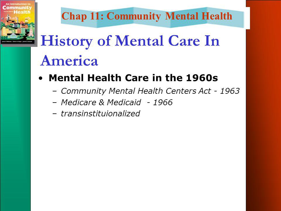 Chap 11: Community Mental Health History of Mental Care In America Mental Health Care in the 1960s –Community Mental Health Centers Act - 1963 –Medicare & Medicaid - 1966 –transinstituionalized
