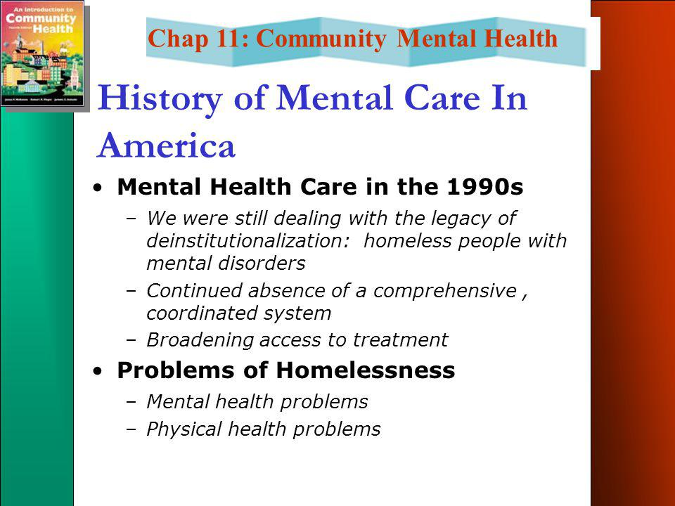 Chap 11: Community Mental Health History of Mental Care In America Mental Health Care in the 1990s –We were still dealing with the legacy of deinstitutionalization: homeless people with mental disorders –Continued absence of a comprehensive, coordinated system –Broadening access to treatment Problems of Homelessness –Mental health problems –Physical health problems