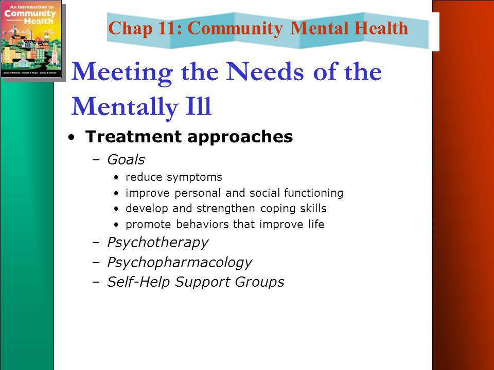 Chap 11: Community Mental Health Meeting the Needs of the Mentally Ill Treatment approaches –Goals reduce symptoms improve personal and social functioning develop and strengthen coping skills promote behaviors that improve life –Psychotherapy –Psychopharmacology –Self-Help Support Groups