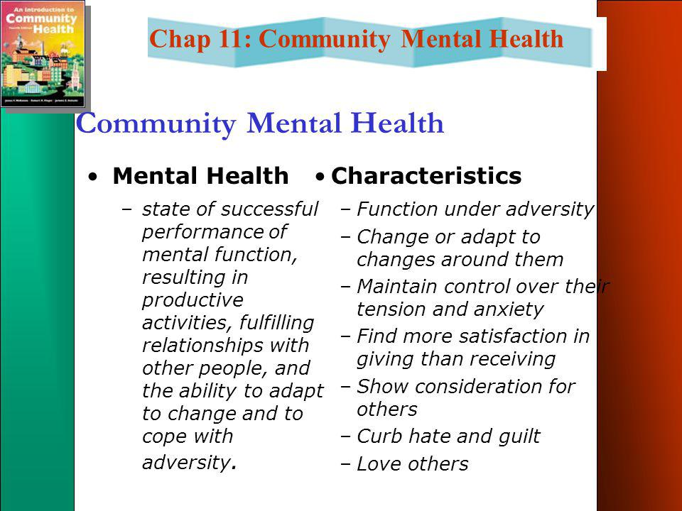 Chap 11: Community Mental Health Community Mental Health Mental Health –state of successful performance of mental function, resulting in productive activities, fulfilling relationships with other people, and the ability to adapt to change and to cope with adversity.