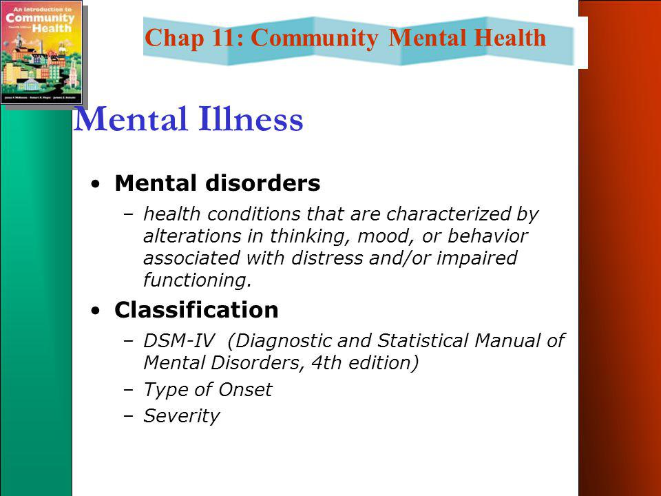 Chap 11: Community Mental Health Mental Illness Mental disorders –health conditions that are characterized by alterations in thinking, mood, or behavior associated with distress and/or impaired functioning.