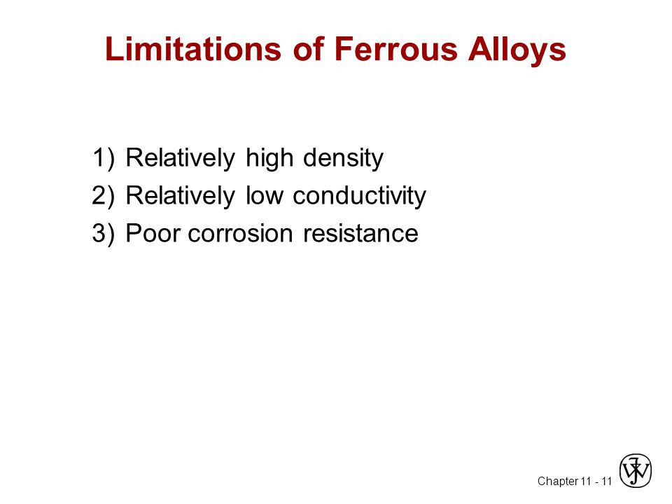 Chapter 11 - 11 Limitations of Ferrous Alloys 1)Relatively high density 2)Relatively low conductivity 3)Poor corrosion resistance