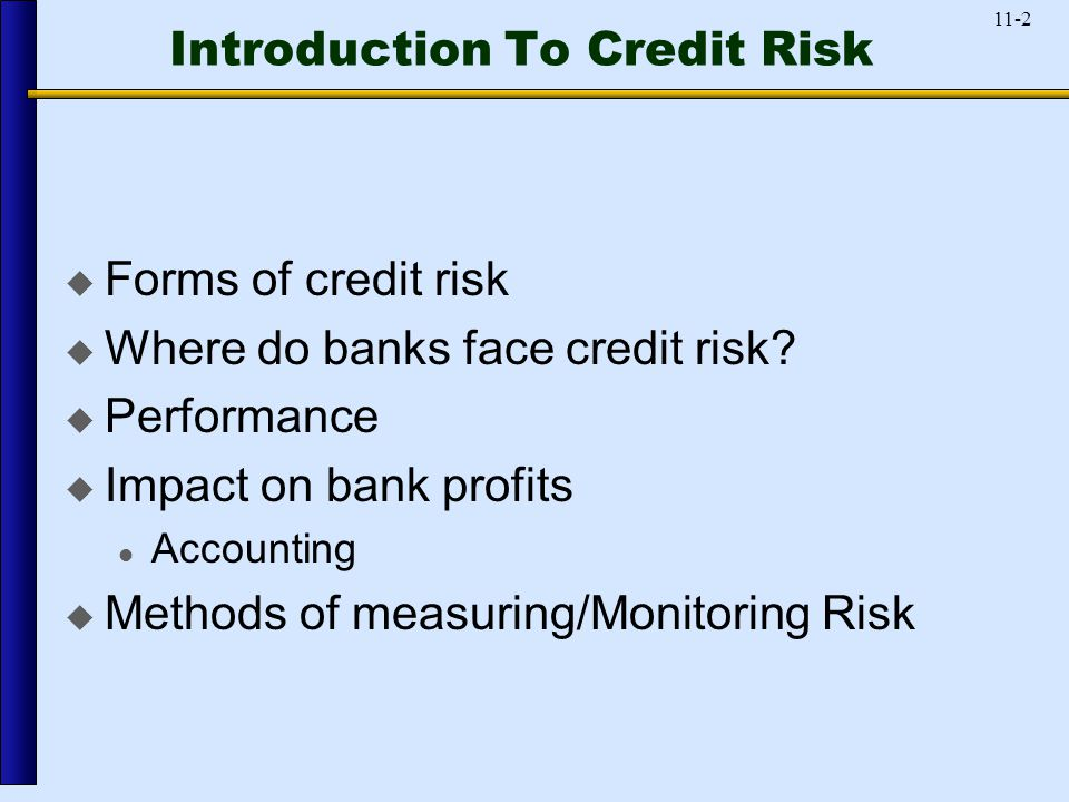 11-2 Introduction To Credit Risk  Forms of credit risk  Where do banks face credit risk.