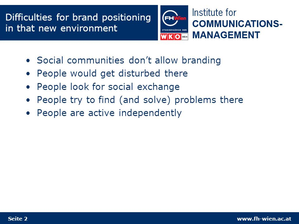 www.fh-wien.ac.at Difficulties for brand positioning in that new environment Social communities don't allow branding People would get disturbed there People look for social exchange People try to find (and solve) problems there People are active independently Seite 2