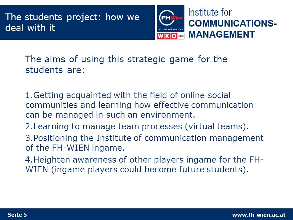 www.fh-wien.ac.at The students project: how we deal with it The aims of using this strategic game for the students are: 1.Getting acquainted with the field of online social communities and learning how effective communication can be managed in such an environment.