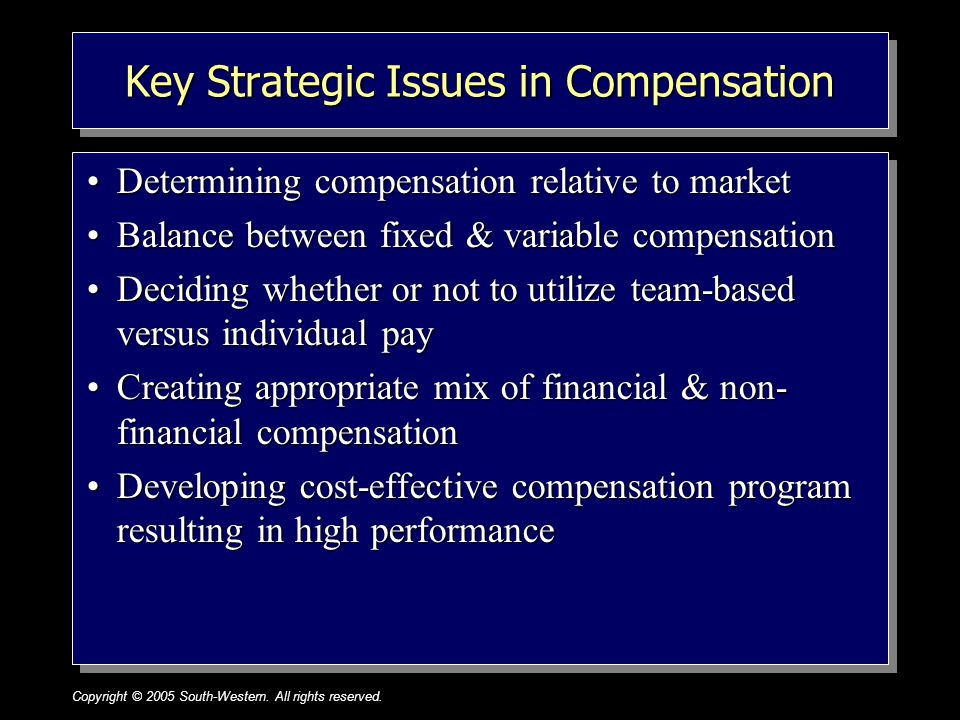 Copyright © 2005 South-Western. All rights reserved.1–21 Key Strategic Issues in Compensation Determining compensation relative to marketDetermining c