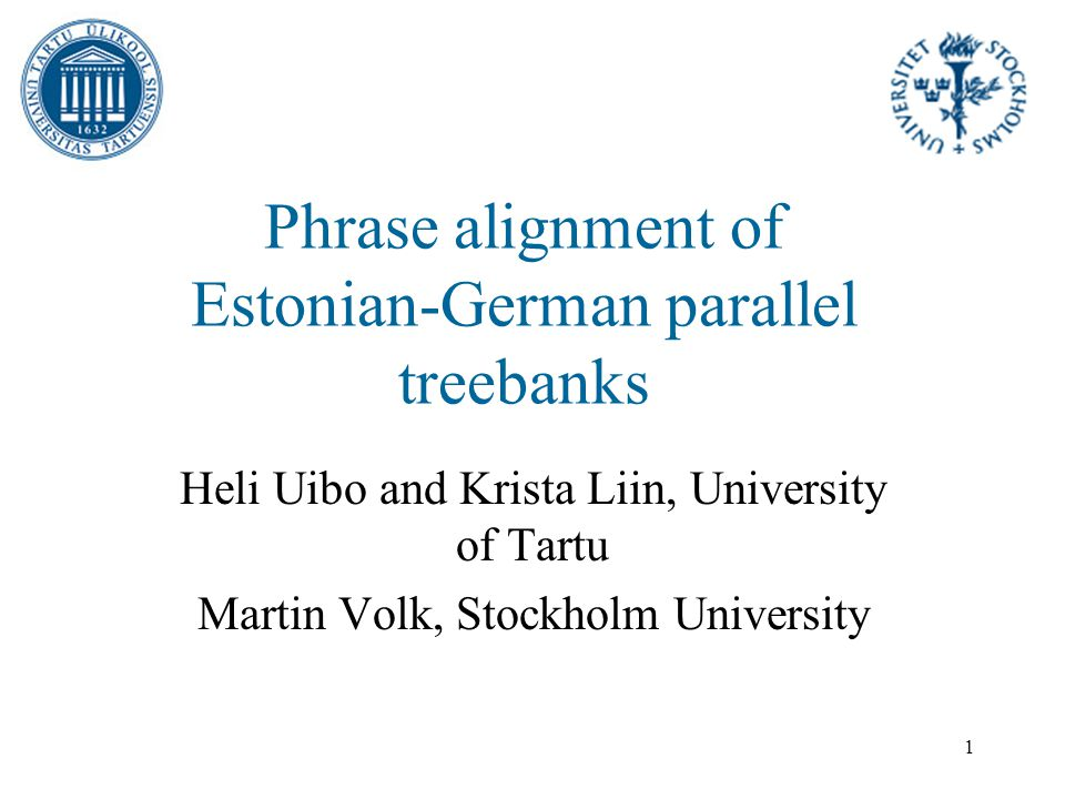 1 Phrase alignment of Estonian-German parallel treebanks Heli Uibo and Krista Liin, University of Tartu Martin Volk, Stockholm University