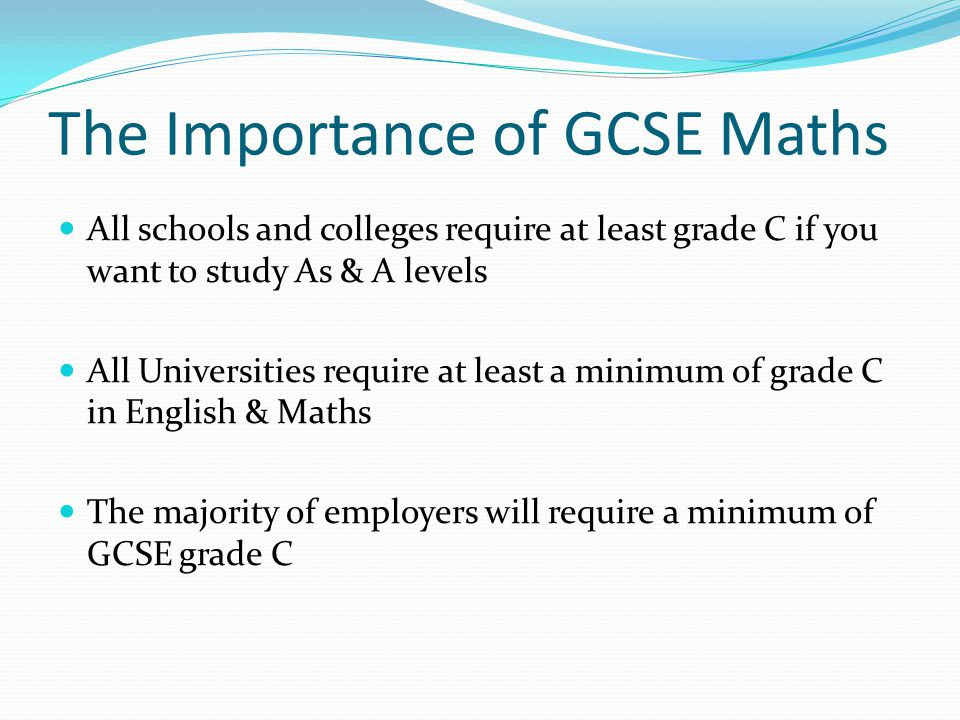 The Importance of GCSE Maths All schools and colleges require at least grade C if you want to study As & A levels All Universities require at least a minimum of grade C in English & Maths The majority of employers will require a minimum of GCSE grade C
