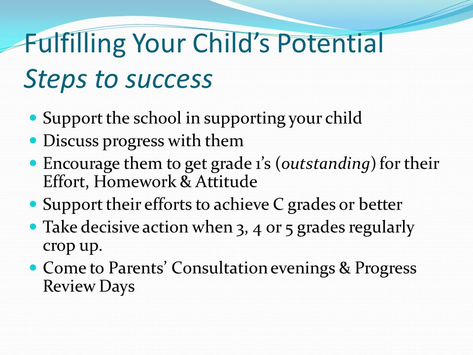 Fulfilling Your Child's Potential Steps to success Support the school in supporting your child Discuss progress with them Encourage them to get grade 1's (outstanding) for their Effort, Homework & Attitude Support their efforts to achieve C grades or better Take decisive action when 3, 4 or 5 grades regularly crop up.