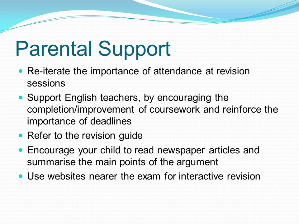 Parental Support Re-iterate the importance of attendance at revision sessions Support English teachers, by encouraging the completion/improvement of coursework and reinforce the importance of deadlines Refer to the revision guide Encourage your child to read newspaper articles and summarise the main points of the argument Use websites nearer the exam for interactive revision