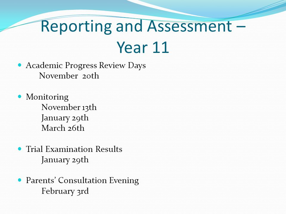 Reporting and Assessment – Year 11 Academic Progress Review Days November 20th Monitoring November 13th January 29th March 26th Trial Examination Results January 29th Parents' Consultation Evening February 3rd