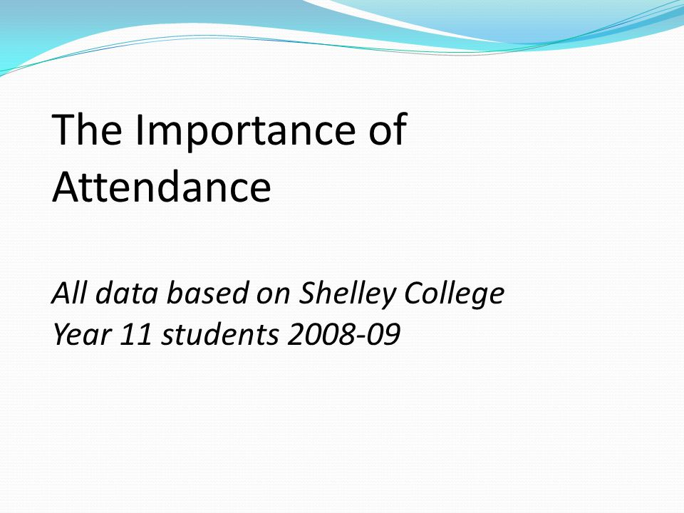 The Importance of Attendance All data based on Shelley College Year 11 students 2008-09