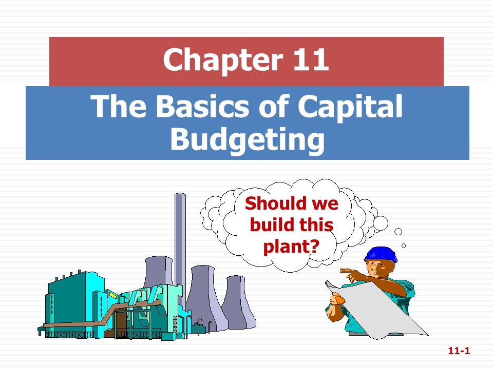 The Basics of Capital Budgeting Chapter 11 Should we build this plant? 11-1