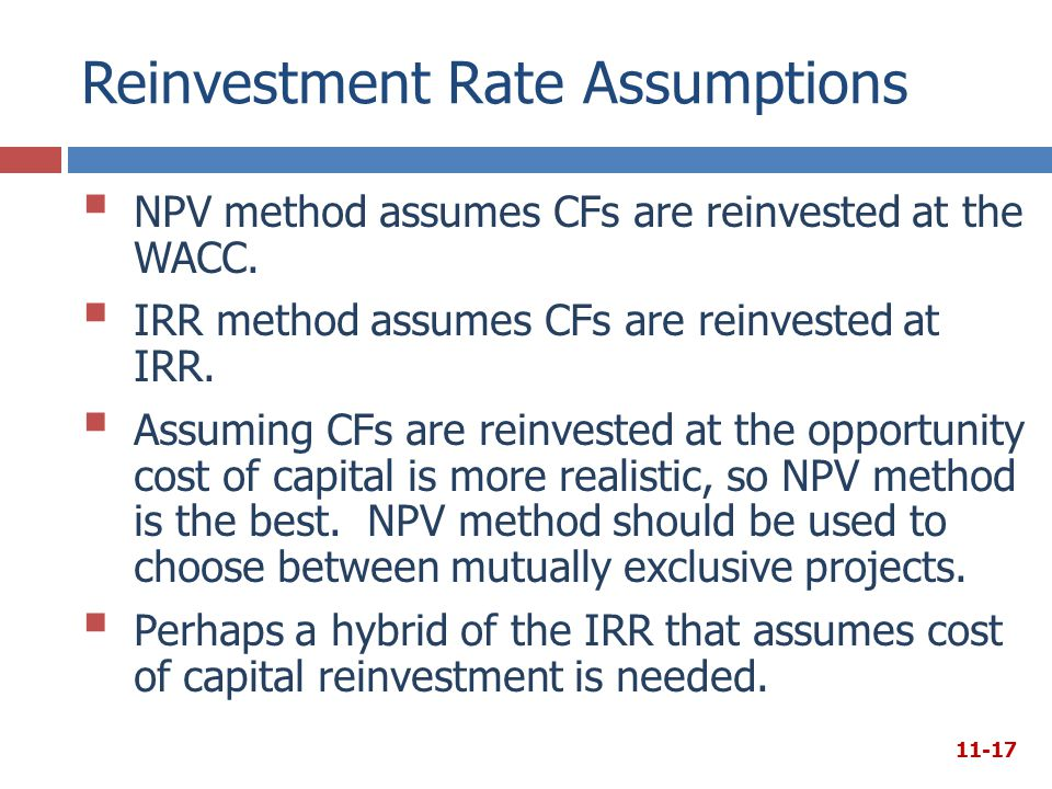 Reinvestment Rate Assumptions  NPV method assumes CFs are reinvested at the WACC.  IRR method assumes CFs are reinvested at IRR.  Assuming CFs are