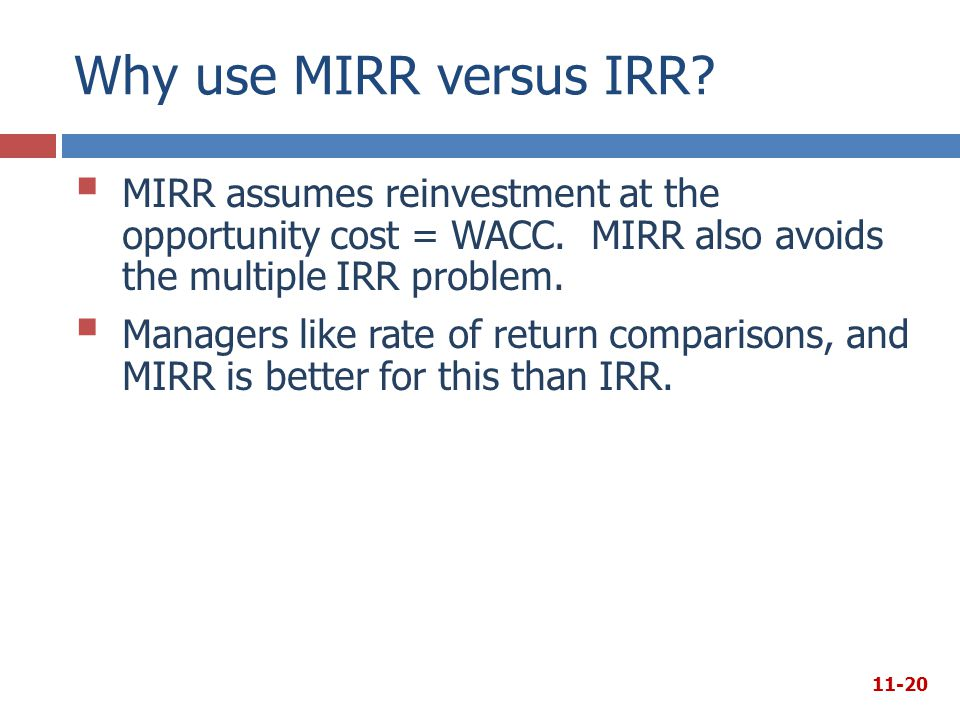 Why use MIRR versus IRR?  MIRR assumes reinvestment at the opportunity cost = WACC. MIRR also avoids the multiple IRR problem.  Managers like rate o