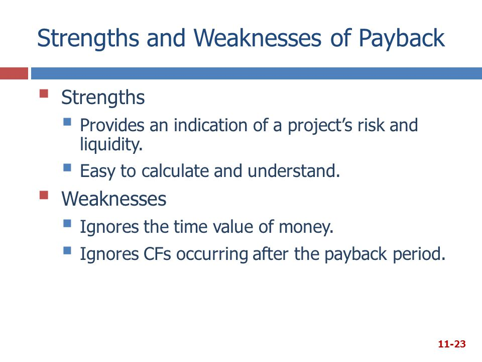 Strengths and Weaknesses of Payback  Strengths  Provides an indication of a project's risk and liquidity.  Easy to calculate and understand.  Weak