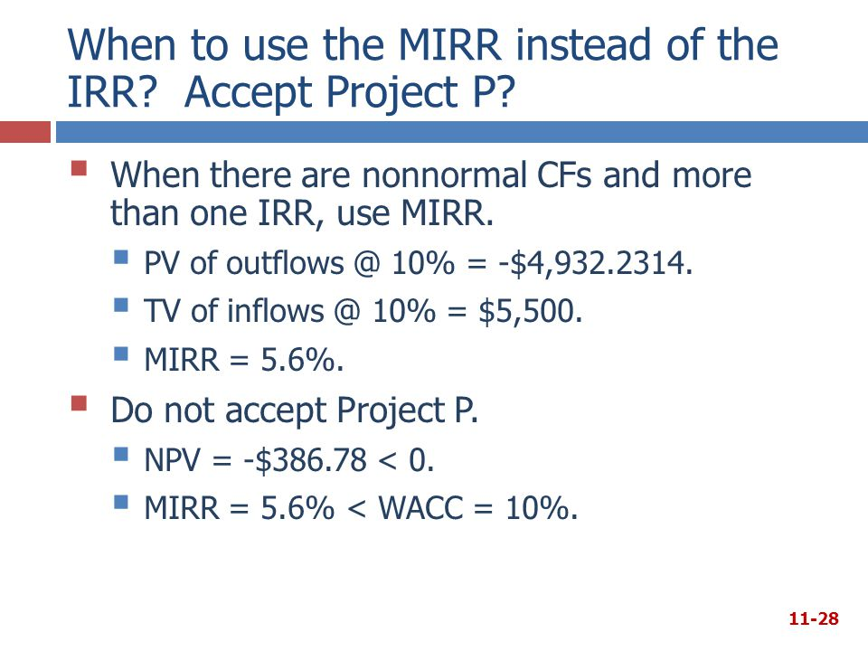 When to use the MIRR instead of the IRR? Accept Project P?  When there are nonnormal CFs and more than one IRR, use MIRR.  PV of outflows @ 10% = -$