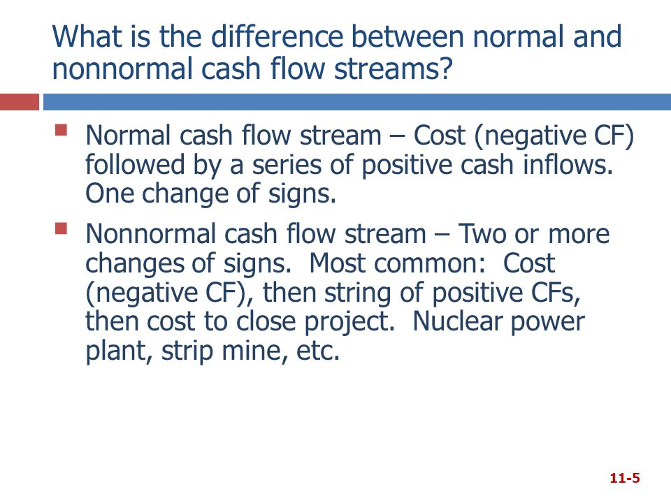 What is the difference between normal and nonnormal cash flow streams?  Normal cash flow stream – Cost (negative CF) followed by a series of positive