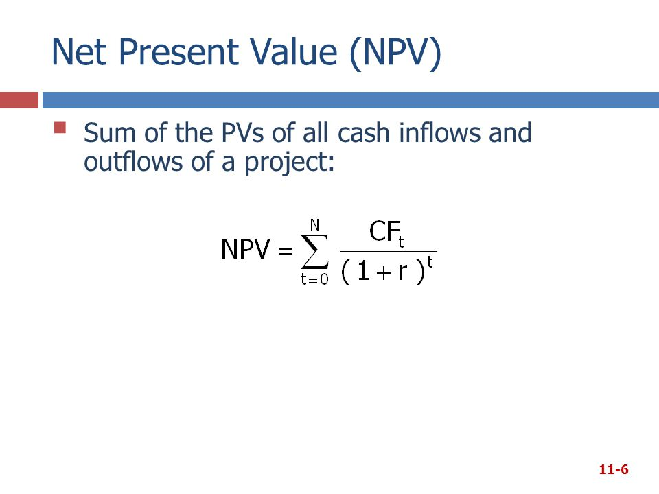 Net Present Value (NPV)  Sum of the PVs of all cash inflows and outflows of a project: 11-6