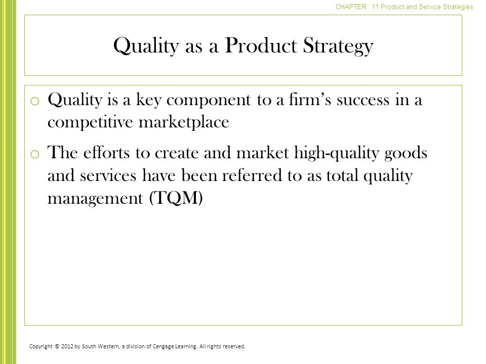 CHAPTER 11 Product and Service Strategies o Quality is a key component to a firm's success in a competitive marketplace o The efforts to create and market high-quality goods and services have been referred to as total quality management (TQM) Quality as a Product Strategy Copyright © 2012 by South Western, a division of Cengage Learning.