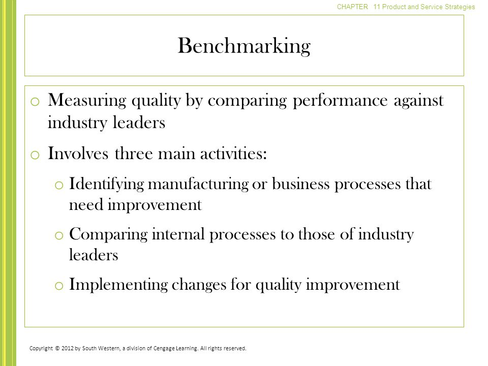 CHAPTER 11 Product and Service Strategies o Measuring quality by comparing performance against industry leaders o Involves three main activities: o Identifying manufacturing or business processes that need improvement o Comparing internal processes to those of industry leaders o Implementing changes for quality improvement Benchmarking Copyright © 2012 by South Western, a division of Cengage Learning.