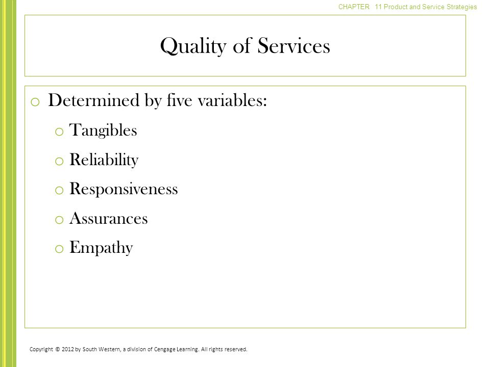 CHAPTER 11 Product and Service Strategies o Determined by five variables: o Tangibles o Reliability o Responsiveness o Assurances o Empathy Quality of Services Copyright © 2012 by South Western, a division of Cengage Learning.