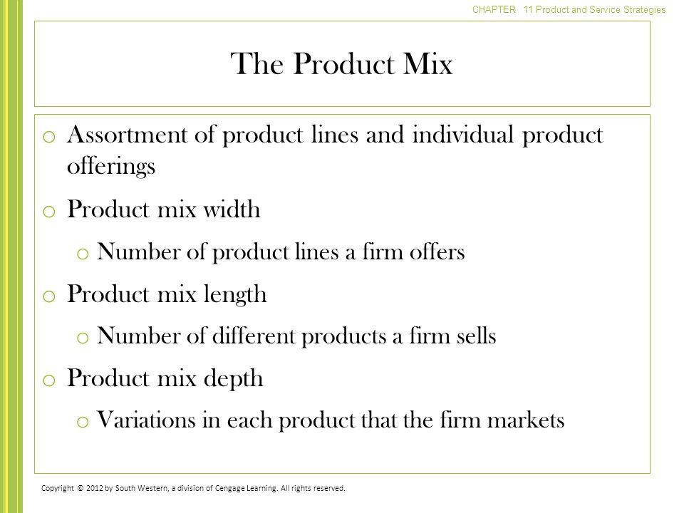 CHAPTER 11 Product and Service Strategies o Assortment of product lines and individual product offerings o Product mix width o Number of product lines a firm offers o Product mix length o Number of different products a firm sells o Product mix depth o Variations in each product that the firm markets The Product Mix Copyright © 2012 by South Western, a division of Cengage Learning.