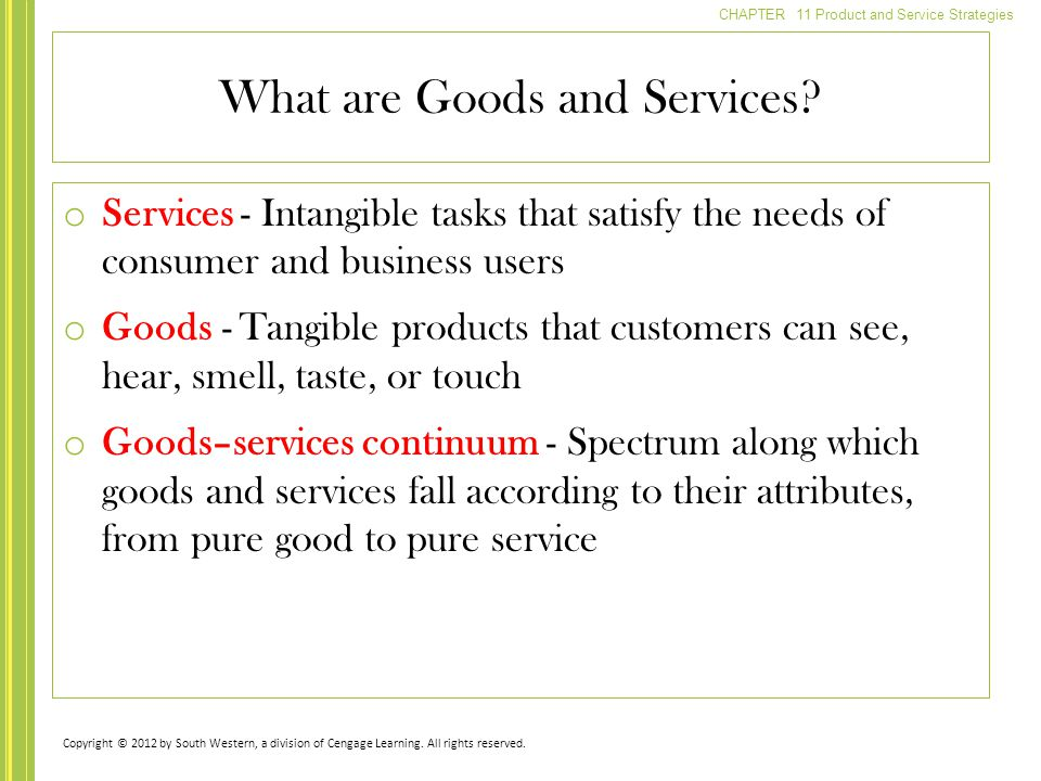 CHAPTER 11 Product and Service Strategies o Services - Intangible tasks that satisfy the needs of consumer and business users o Goods - Tangible products that customers can see, hear, smell, taste, or touch o Goods–services continuum - Spectrum along which goods and services fall according to their attributes, from pure good to pure service What are Goods and Services.