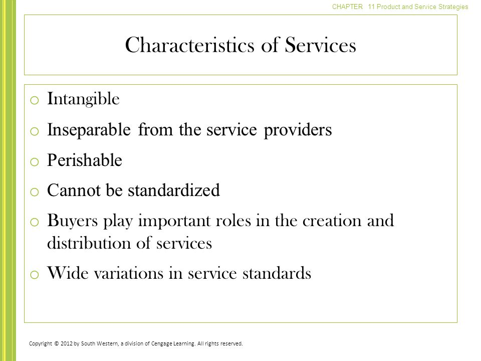 CHAPTER 11 Product and Service Strategies o Intangible o Inseparable from the service providers o Perishable o Cannot be standardized o Buyers play important roles in the creation and distribution of services o Wide variations in service standards Characteristics of Services Copyright © 2012 by South Western, a division of Cengage Learning.