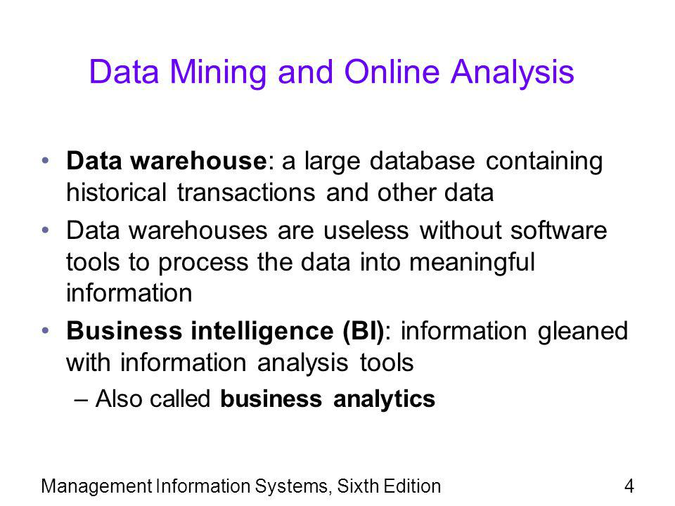 Management Information Systems, Sixth Edition5 Data Mining Data mining: the process of selecting, exploring, and modeling large amounts of data –Used to discover relationships that can support decision making Data-mining tools may use complex statistical analysis applications Data-mining queries are more complex than traditional queries Combination of data-warehousing techniques and data-mining tools facilitates the prediction of future outcomes