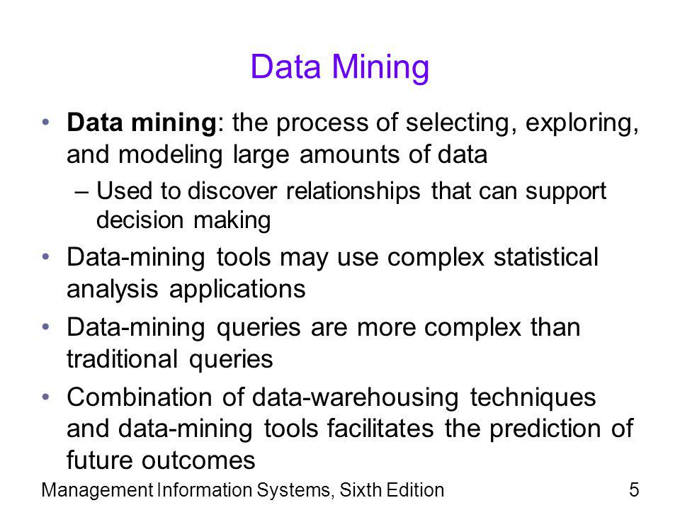 Management Information Systems, Sixth Edition6 Data Mining (continued) Data mining has four main objectives: –Sequence or path analysis: finding patterns where one event leads to another –Classification: finding whether certain facts fall into predefined groups –Clustering: finding groups of related facts not previously known –Forecasting: discovering patterns that can lead to reasonable predictions