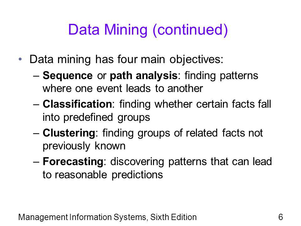 Management Information Systems, Sixth Edition7 Data Mining (continued) Data mining techniques are applied to various fields, including marketing, fraud detection, and targeted marketing to individuals Predicting customer behavior: –Banking: help find profitable customers, detect patterns of fraud, and predict bankruptcies –Mobile phone services vendors: help determine factors that affect customer loyalty Customer loyalty programs ensure a steady flow of customer data into data warehouses