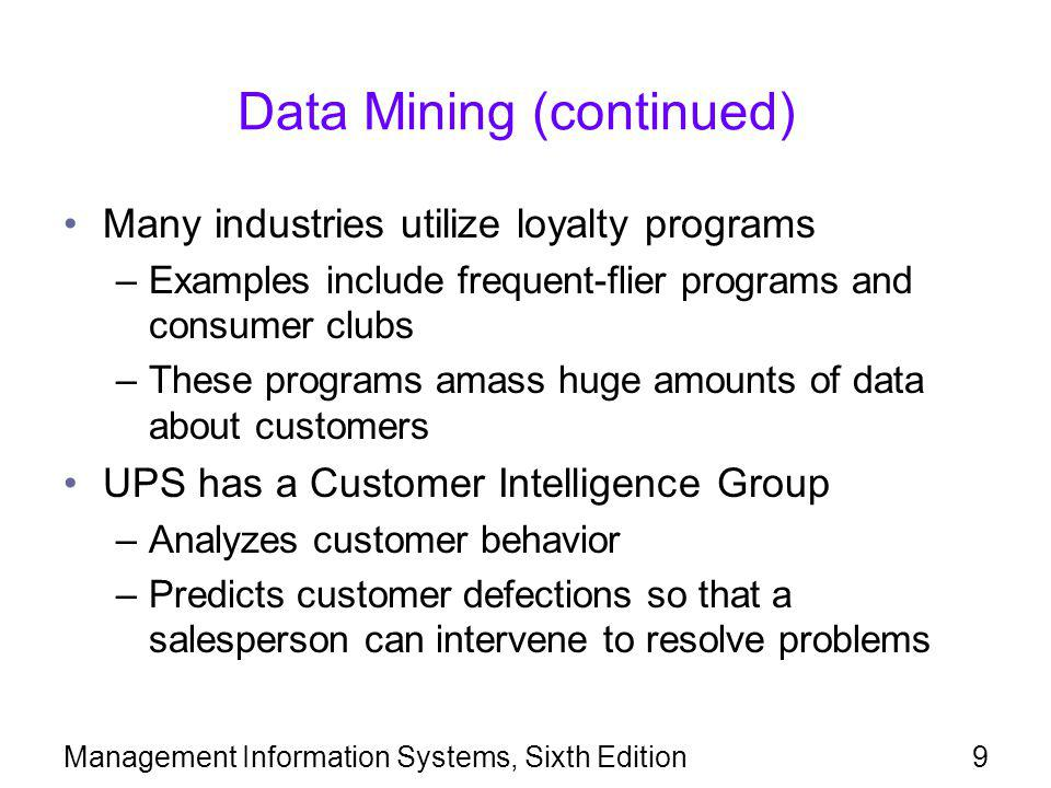 Data Mining (continued) Identifying profitable customer groups –Financial institutions dismiss high-risk customers –Companies attempt to define narrow groups of potentially profitable customers Utilizing loyalty programs –Amass huge amounts of data about customers –Help companies perform yield management and price-discrimination –Example: Harrah's charges higher per-night rates to low-volume gamblers Management Information Systems, Sixth Edition10