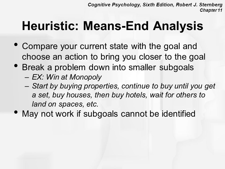 Cognitive Psychology, Sixth Edition, Robert J. Sternberg Chapter 11 Heuristic: Means-End Analysis Compare your current state with the goal and choose