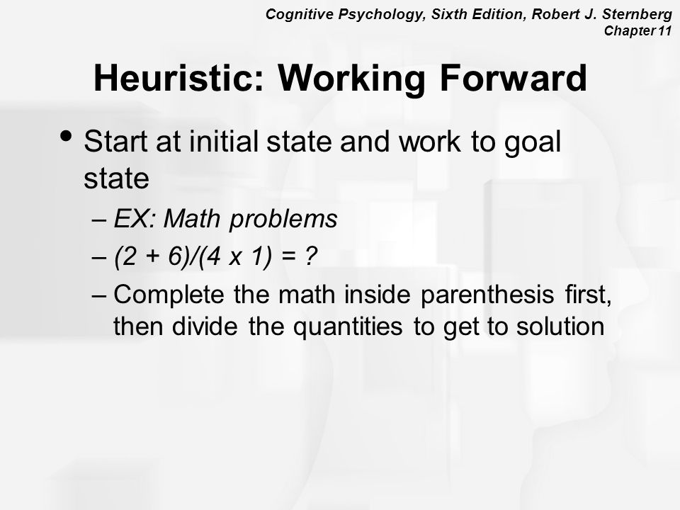 Cognitive Psychology, Sixth Edition, Robert J. Sternberg Chapter 11 Heuristic: Working Forward Start at initial state and work to goal state –EX: Math